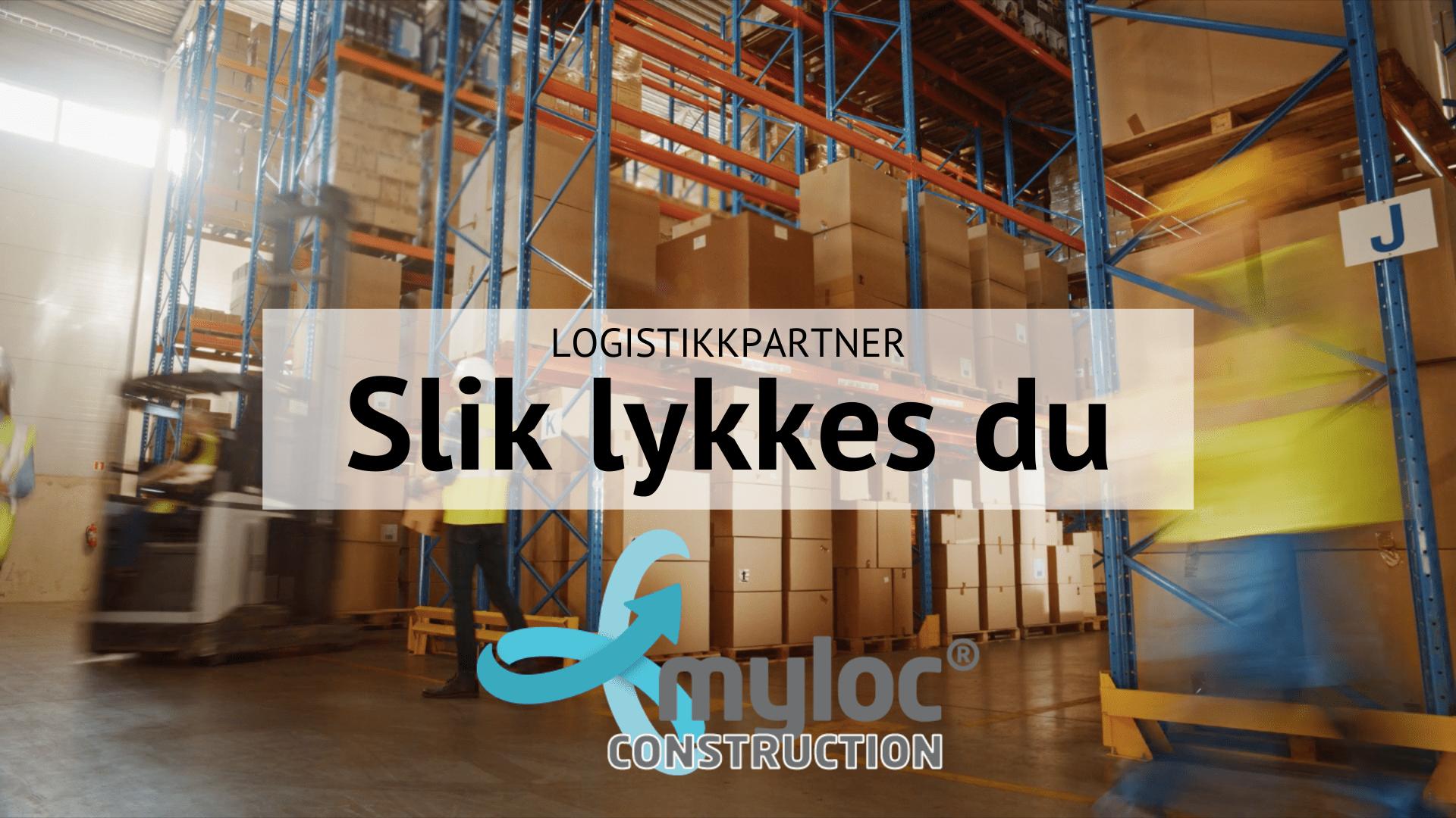 Logistikkpartner slik lykkes du Myloc Construction